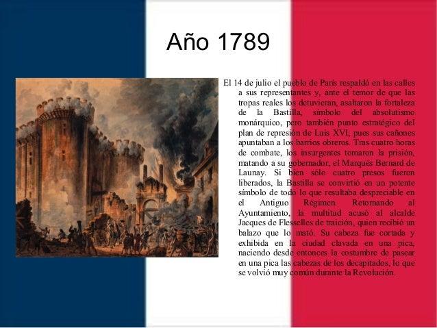 Año 1789 El 14 de julio el pueblo de París respaldó en las calles a sus representantes y, ante el temor de que las tropas ...