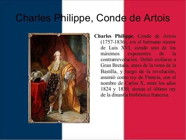 Charles Philippe, Conde de Artois Charles Philippe, Conde de Artois (1757-1836), era el hermano menor de Luis XVI, siendo ...