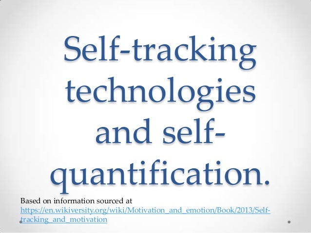 Self-tracking technologies and selfquantification. Based on information sourced at https://en.wikiversity.org/wiki/Motivat...