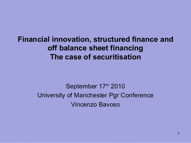 Financial innovation, structured finance and off balance sheet financing The case of securitisation September 17th 2010 Un...