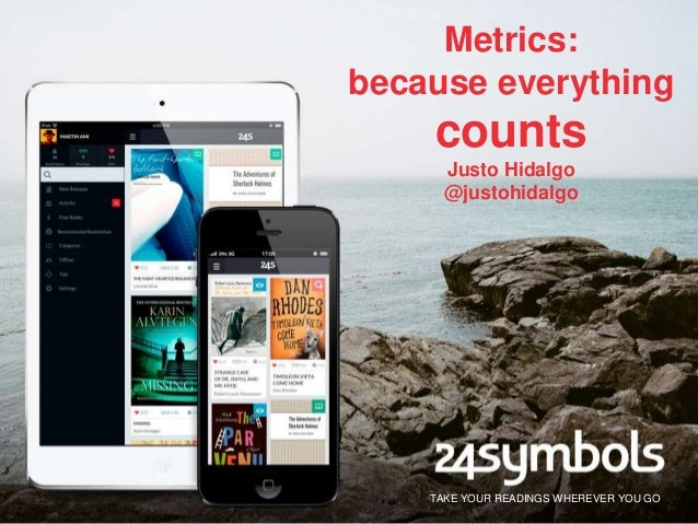 Metrics: because everything  counts Justo Hidalgo @justohidalgo  TAKE YOUR READINGS WHEREVER YOU GO
