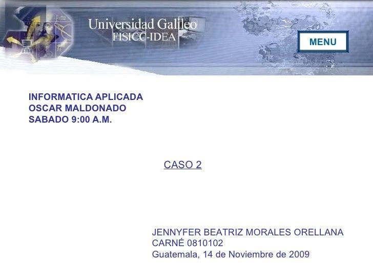 INFORMATICA APLICADA OSCAR MALDONADO SABADO 9:00 A.M. JENNYFER BEATRIZ MORALES ORELLANA CARNÉ 0810102 Guatemala, 14 de Nov...