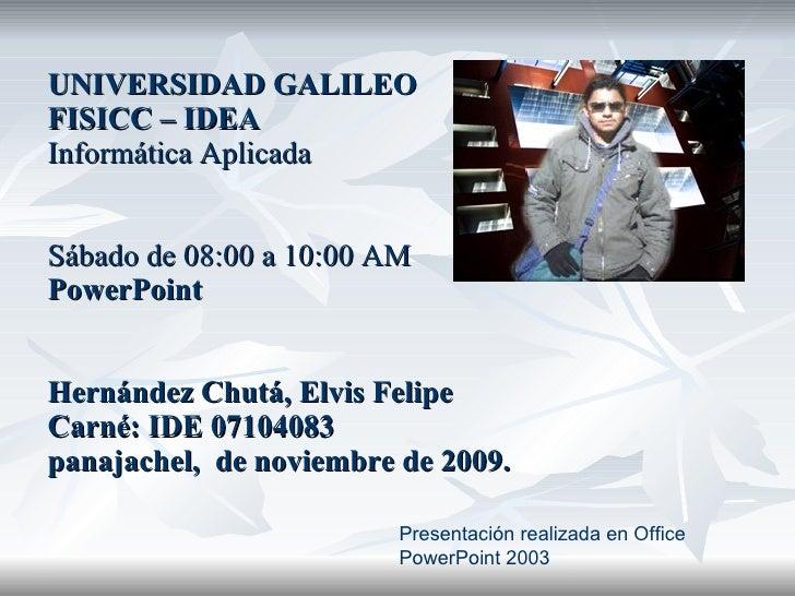 UNIVERSIDAD GALILEO FISICC – IDEA Informática Aplicada Sábado de 08:00 a 10:00 AM PowerPoint Hernández Chutá, Elvis Felipe...