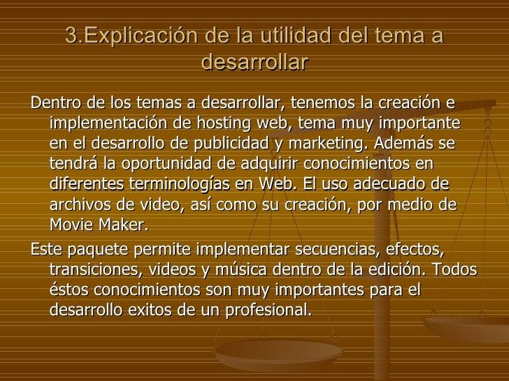 3.Explicación de la utilidad del tema a desarrollar <ul><li>Dentro de los temas a desarrollar, tenemos la creación e imple...