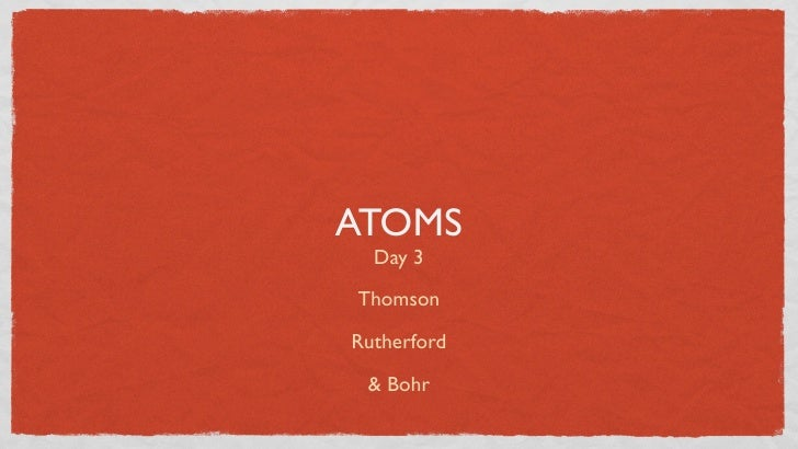 ATOMS   Day 3  Thomson  Rutherford   & Bohr