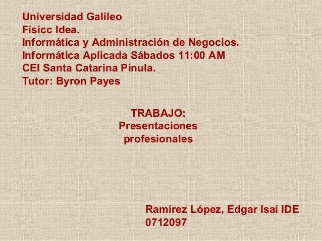 Universidad Galileo Fisicc Idea. Informática y Administración de Negocios. Informática Aplicada Sábados 11:00 AM CEI Santa...