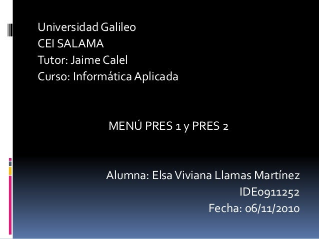 Universidad Galileo CEI SALAMA Tutor: Jaime Calel Curso: Informática Aplicada MENÚ PRES 1 y PRES 2 Alumna: ElsaViviana Lla...