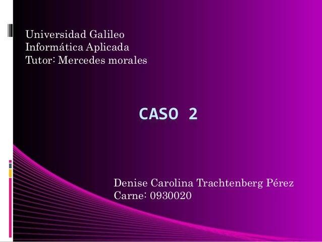 CASO 2 Universidad Galileo Informática Aplicada Tutor: Mercedes morales Denise Carolina Trachtenberg Pérez Carne: 0930020