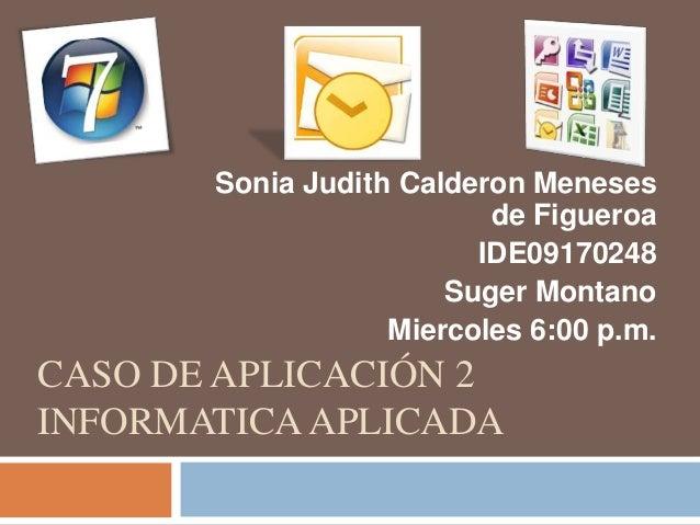 CASO DE APLICACIÓN 2 INFORMATICA APLICADA Sonia Judith Calderon Meneses de Figueroa IDE09170248 Suger Montano Miercoles 6:...