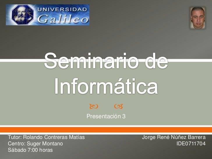 Seminario de Informática<br />Presentación 3<br />Tutor: Rolando Contreras Matías<br />Centro: Suger Montano<br />Sábado 7...