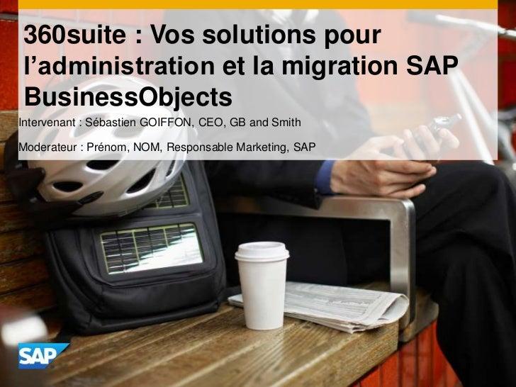 360suite : Vos solutions pourl'administration et la migration SAPBusinessObjectsIntervenant : Sébastien GOIFFON, CEO, GB a...