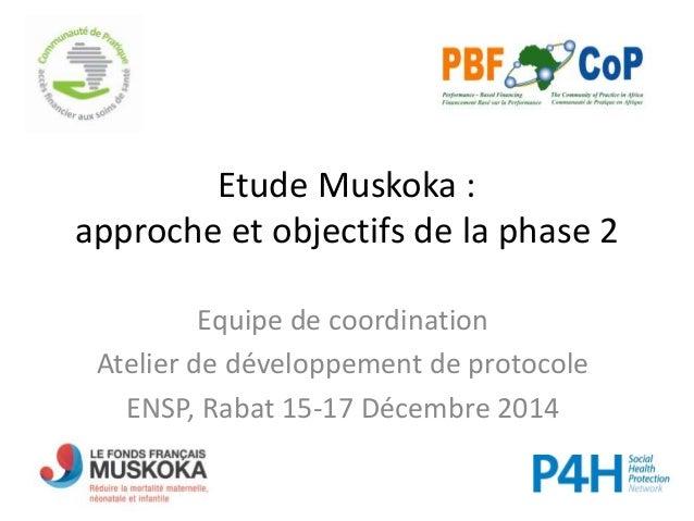 Etude Muskoka : approche et objectifs de la phase 2 Equipe de coordination Atelier de développement de protocole ENSP, Rab...