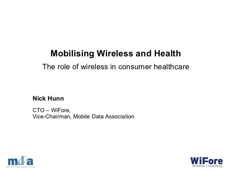 Nick Hunn CTO – WiFore,  Vice-Chairman, Mobile Data Association Mobilising Wireless and Health The role of wireless in con...