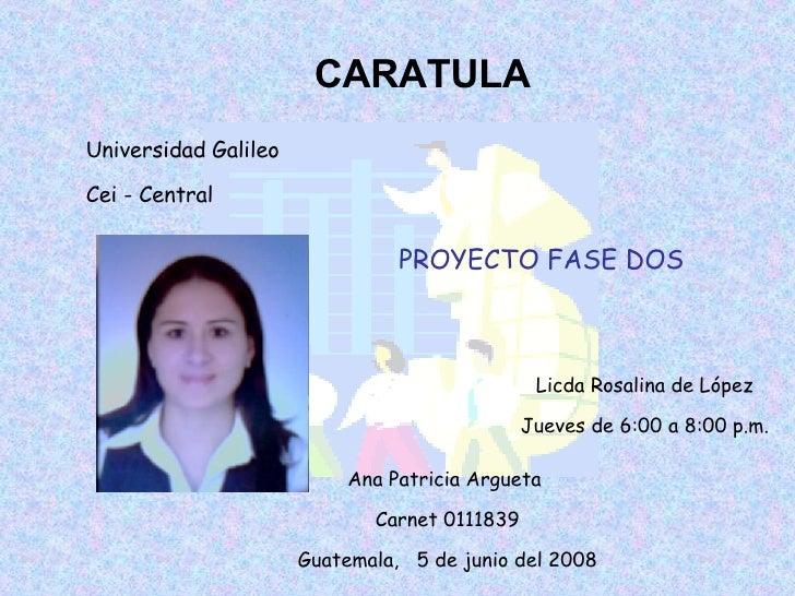 CARATULA Universidad Galileo Cei - Central Licda Rosalina de López Jueves de 6:00 a 8:00 p.m. Ana Patricia Argueta  Carnet...