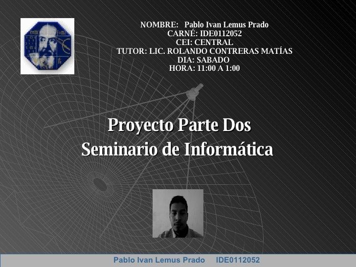 Proyecto Parte Dos Seminario de Informática  NOMBRE:  Pablo Ivan Lemus Prado CARNÉ: IDE0112052 CEI: CENTRAL TUTOR: LIC. RO...