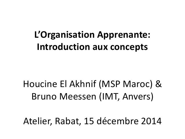 L'Organisation Apprenante: Introduction aux concepts Houcine El Akhnif (MSP Maroc) & Bruno Meessen (IMT, Anvers) Atelier, ...