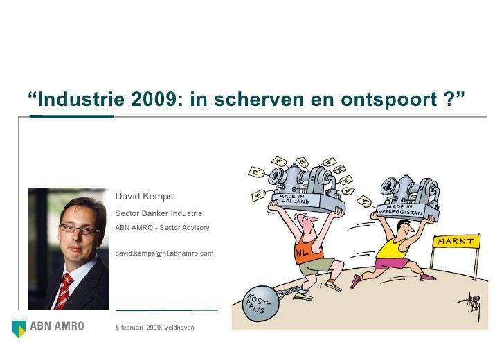 """"""" Industrie 2009: in scherven en ontspoort ?"""" 5 februari  2009, Veldhoven  David Kemps Sector Banker Industrie ABN AMRO - ..."""