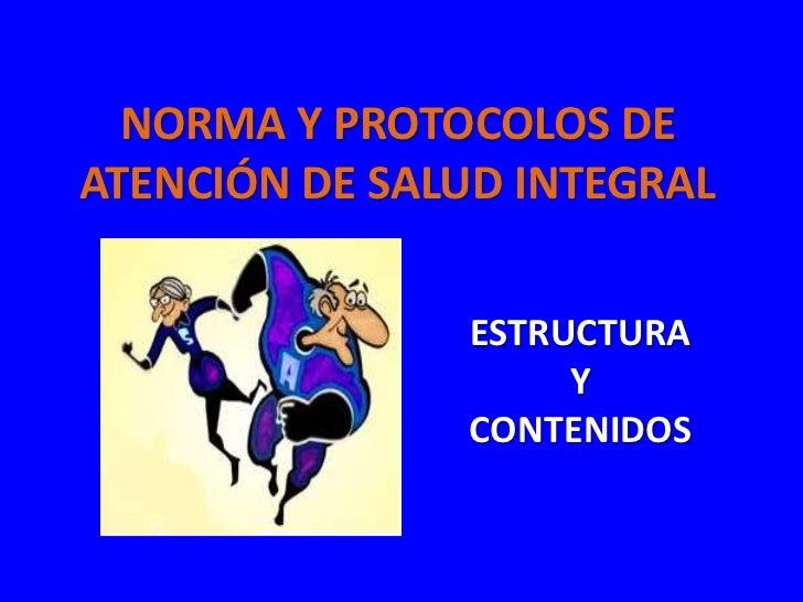 NORMA Y PROTOCOLOS DEATENCIÓN DE SALUD INTEGRAL               ESTRUCTURA                    Y               CONTENIDOS