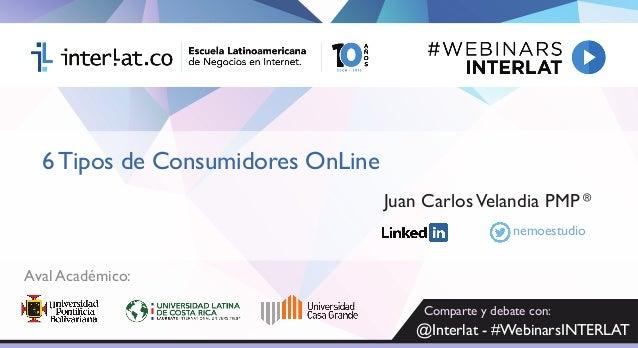 6 Tipos de Consumidores OnLine ® Juan CarlosVelandia PMP Aval Académico: nemoestudio Comparte y debate con: @Interlat - #W...