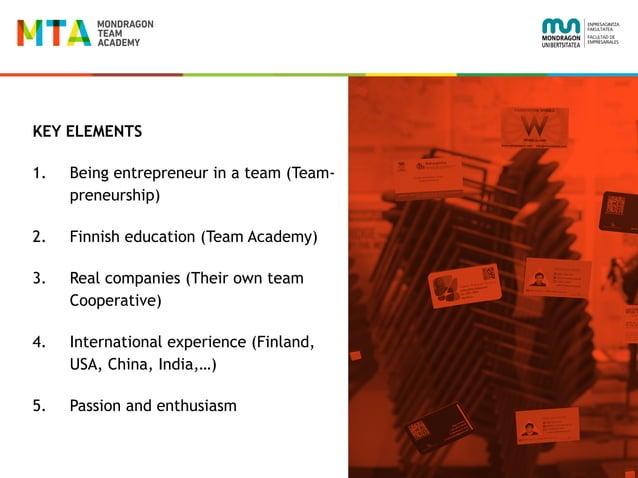 KEY ELEMENTS 1. Being entrepreneur in a team (Team- preneurship) 2. Finnish education (Team Academy) 3. Real companies (Th...