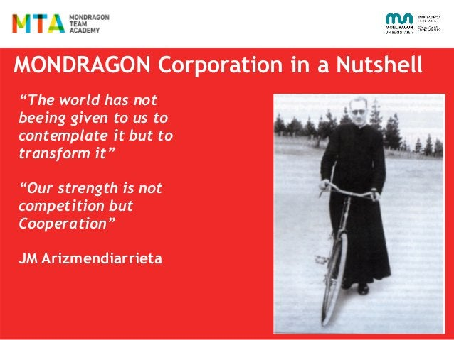 """MONDRAGON Corporation in a Nutshell """"The world has not beeing given to us to contemplate it but to transform it""""  """"Our str..."""
