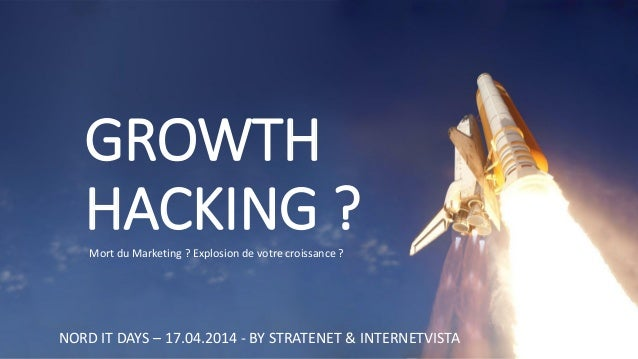 GROWTH HACKING ?  NORD IT DAYS –17.04.2014 -BY STRATENET & INTERNETVISTA  Mort du Marketing ? Explosion de votre croissanc...