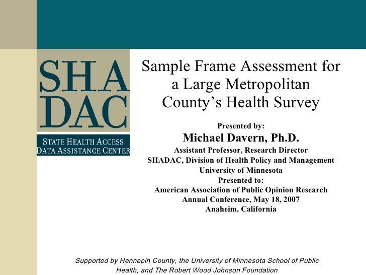 Sample Frame Assessment for a Large Metropolitan County's Health Survey Presented by: Michael Davern, Ph.D. Assistant Prof...