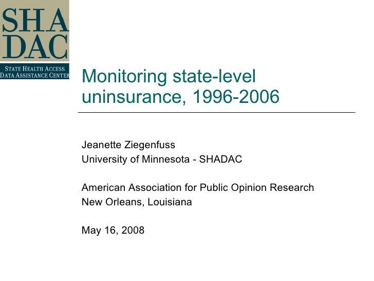 Monitoring state-level uninsurance, 1996-2006 Jeanette Ziegenfuss University of Minnesota - SHADAC American Association fo...