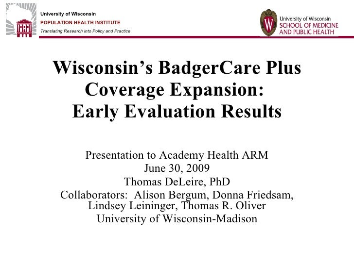 Wisconsin's BadgerCare Plus Coverage Expansion:  Early Evaluation Results Presentation to Academy Health ARM June 30, 2009...