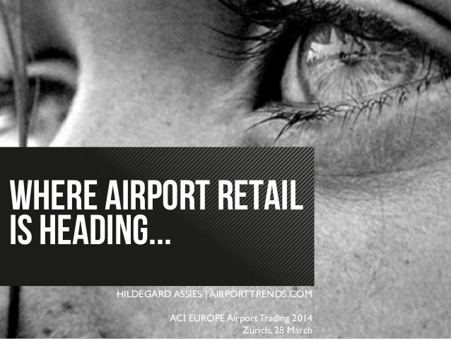 WHERE AIRPORT RETAIL IS HEADING... HILDEGARD ASSIES | AIRPORTTRENDS.COM	  	  ACI EUROPE Airport Trading 2014 	  Zurich, 28...