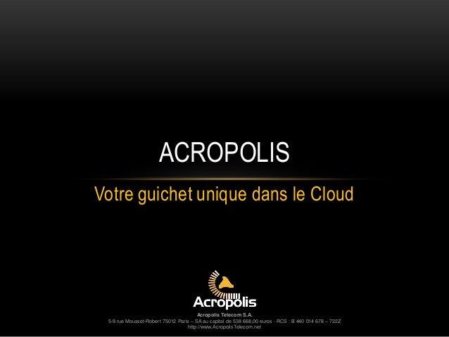 ACROPOLIS Votre guichet unique dans le Cloud  Acropolis Telecom S.A. 5-9 rue Mousset-Robert 75012 Paris – SA au capital de...
