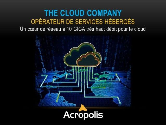 THE CLOUD COMPANY OPÉRATEUR DE SERVICES HÉBERGÉS Un cœur de réseau à 10 GIGA très haut débit pour le cloud