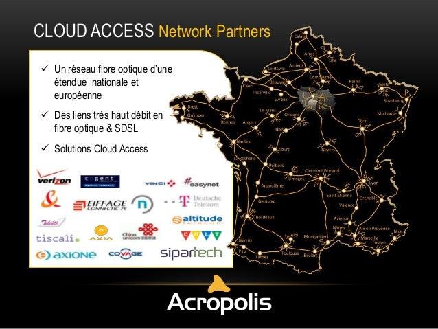 CLOUD ACCESS Network Partners  Un réseau fibre optique d'une étendue nationale et européenne  Des liens très haut débit ...