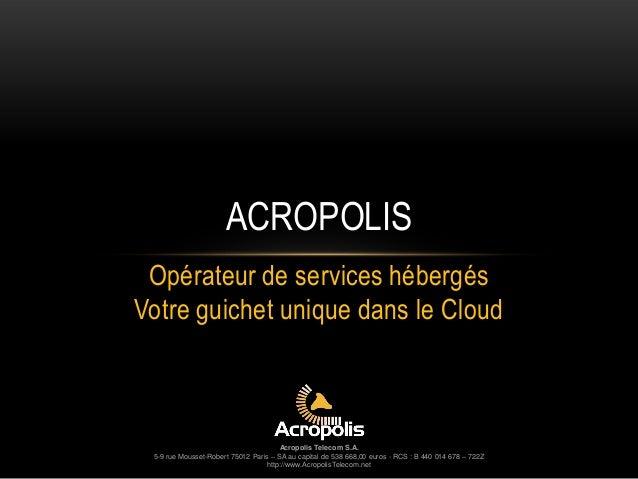 Opérateur de services hébergés Votre guichet unique dans le Cloud Acropolis Telecom S.A. 5-9 rue Mousset-Robert 75012 Pari...