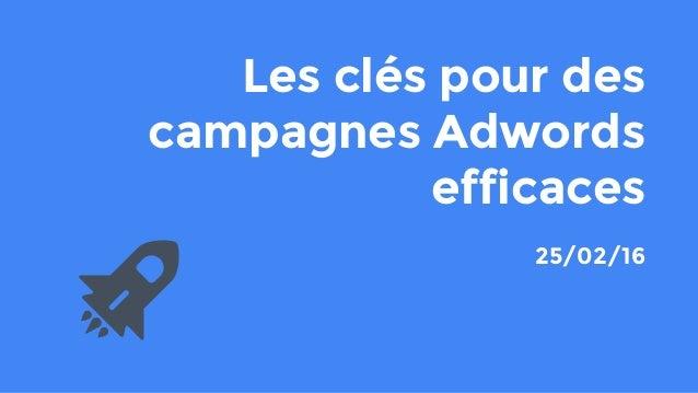 Les clés pour des campagnes Adwords efficaces 25/02/16