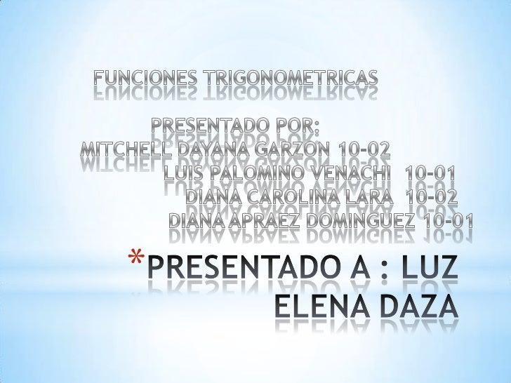 PRESENTADO A : LUZ ELENA DAZA<br />FUNCIONES TRIGONOMETRICAS<br />PRESENTADO POR:  <br />MITCHELL DAYANA GARZON 10-02<br /...