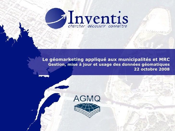 Le géomarketing appliqué aux municipalités et MRC Gestion, mise à jour et usage des données géomatiques 22 octobre 2008