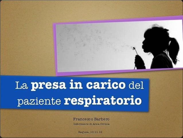 La presa in carico delpaziente respiratorio         Francesco Barbero         Infermiere di Area Critica            Ragusa...