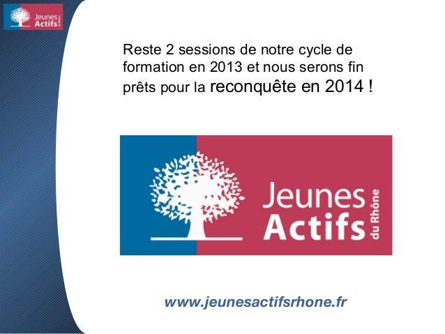 www.jeunesactifsrhone.fr Reste 2 sessions de notre cycle de formation en 2013 et nous serons fin prêts pour la reconquête ...