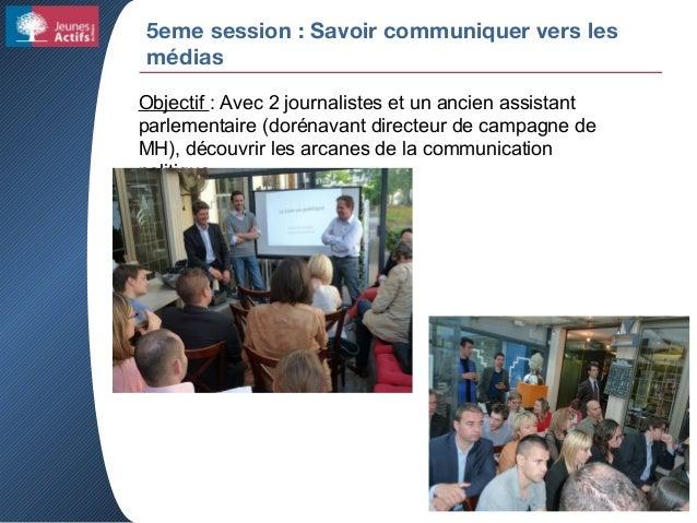 5eme session : Savoir communiquer vers les médias Objectif : Avec 2 journalistes et un ancien assistant parlementaire (dor...