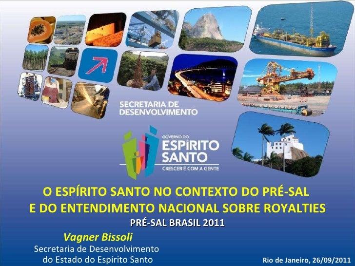 O ESPÍRITO SANTO NO CONTEXTO DO PRÉ-SAL  E DO ENTENDIMENTO NACIONAL SOBRE ROYALTIES PRÉ-SAL BRASIL 2011 Rio de Janeiro, 26...