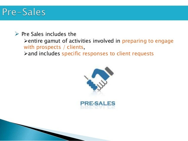  Pre Sales includes the   entire gamut of activities involved in preparing to engage   with prospects / clients,   and ...