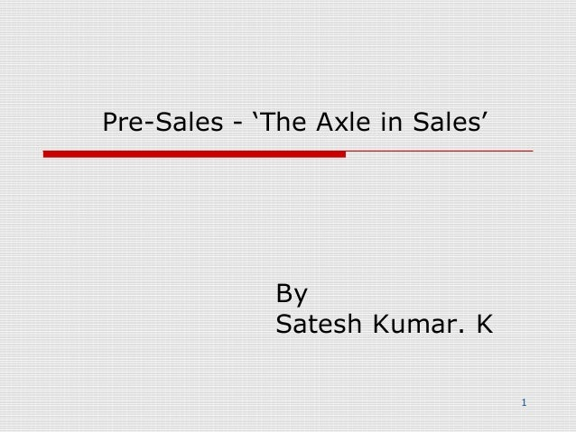 Pre-Sales - 'The Axle in Sales'     By   Satesh Kumar. K