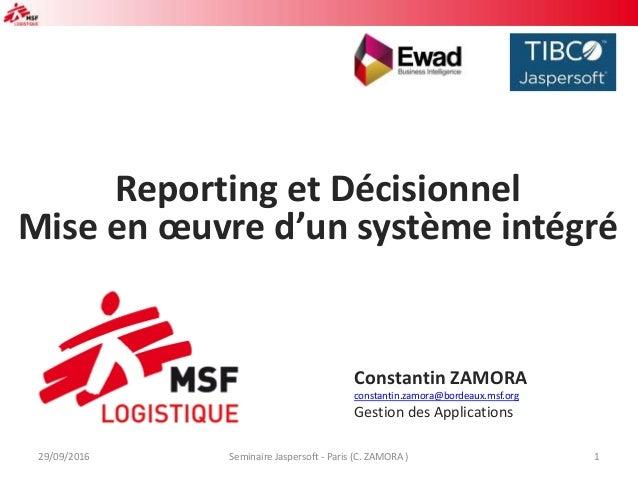 Reporting et Décisionnel Mise en œuvre d'un système intégré Constantin ZAMORA constantin.zamora@bordeaux.msf.org Gestion d...