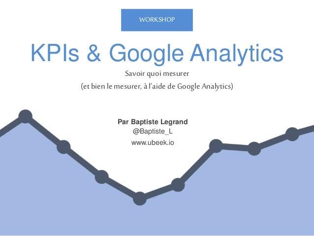 KPIs & Google Analytics Par Baptiste Legrand @Baptiste_L www.ubeek.io Savoir quoi mesurer (etbien le mesurer, à l'aide de ...