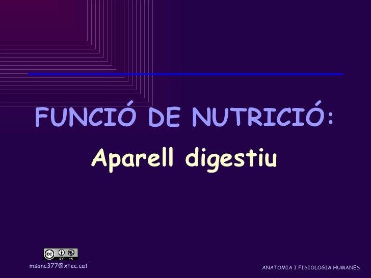 FUNCIÓ DE NUTRICIÓ:                     Aparell digestiu    msanc377@xtec.cat                 ANATOMIA I FISIOLOGIA HUMANES
