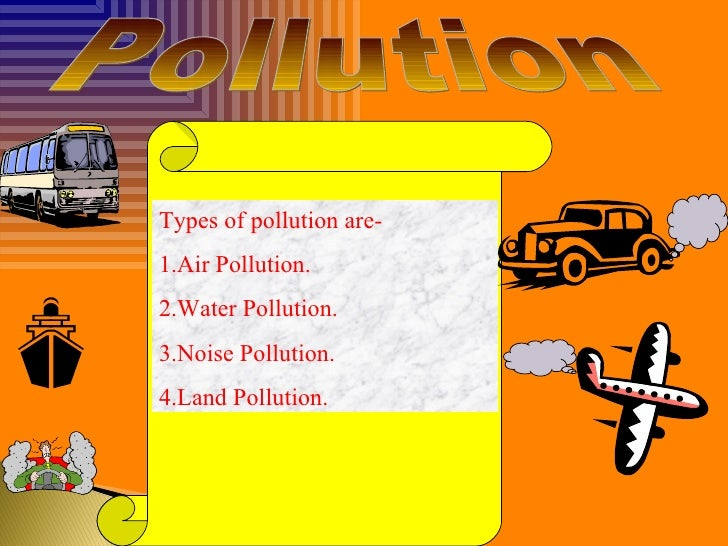 Pollution Types of pollution are- 1.Air Pollution. 2.Water Pollution. 3.Noise Pollution. 4.Land Pollution.