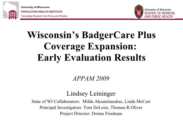 Wisconsin's BadgerCare Plus Coverage Expansion:  Early Evaluation Results APPAM 2009 Lindsey Leininger State of WI Collabo...