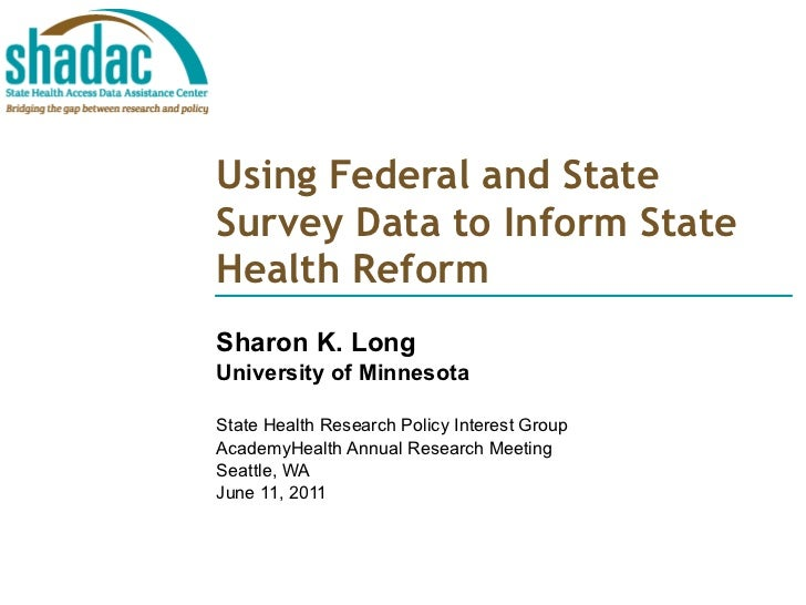 Using Federal and State Survey Data to Inform State Health Reform Sharon K. Long University of Minnesota State Health Rese...