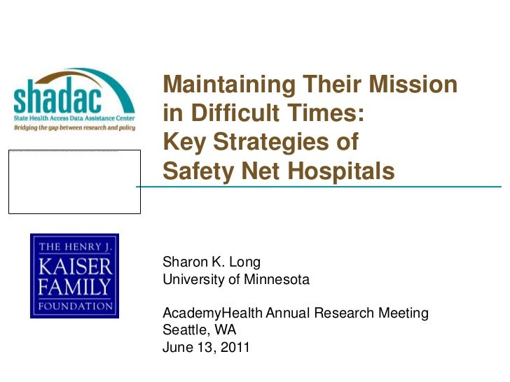 Maintaining Their Mission in Difficult Times:  Key Strategies of Safety Net Hospitals<br />Sharon K. Long<br />University ...